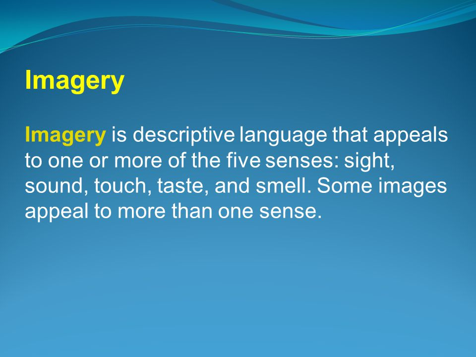 Imagery is descriptive language that appeals to one or more of the five senses: sight, sound, touch, taste, and smell.
