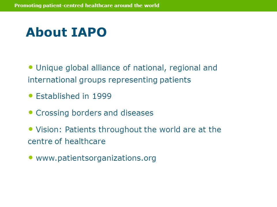 Promoting patient-centred healthcare around the world About IAPO Unique global alliance of national, regional and international groups representing patients Established in 1999 Crossing borders and diseases Vision: Patients throughout the world are at the centre of healthcare