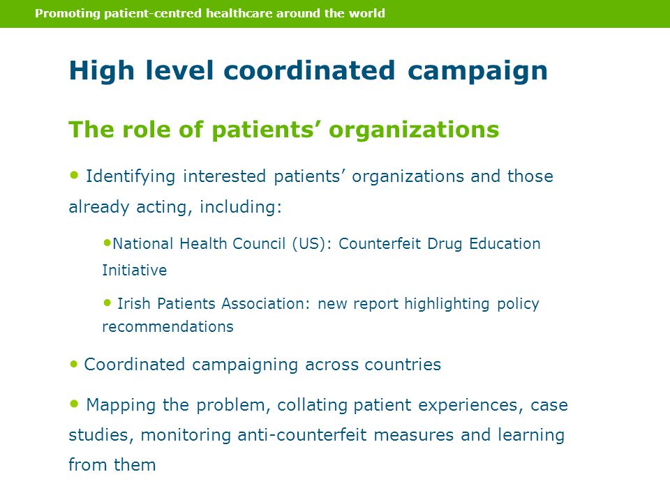 Promoting patient-centred healthcare around the world High level coordinated campaign Identifying interested patients' organizations and those already acting, including: National Health Council (US): Counterfeit Drug Education Initiative Irish Patients Association: new report highlighting policy recommendations Coordinated campaigning across countries Mapping the problem, collating patient experiences, case studies, monitoring anti-counterfeit measures and learning from them The role of patients' organizations