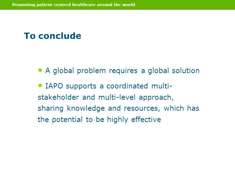 Promoting patient-centred healthcare around the world To conclude A global problem requires a global solution IAPO supports a coordinated multi- stakeholder and multi-level approach, sharing knowledge and resources, which has the potential to be highly effective
