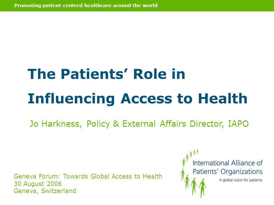 Promoting patient-centred healthcare around the world The Patients' Role in Influencing Access to Health Jo Harkness, Policy & External Affairs Director, IAPO Geneva Forum: Towards Global Access to Health 30 August 2006 Geneva, Switzerland