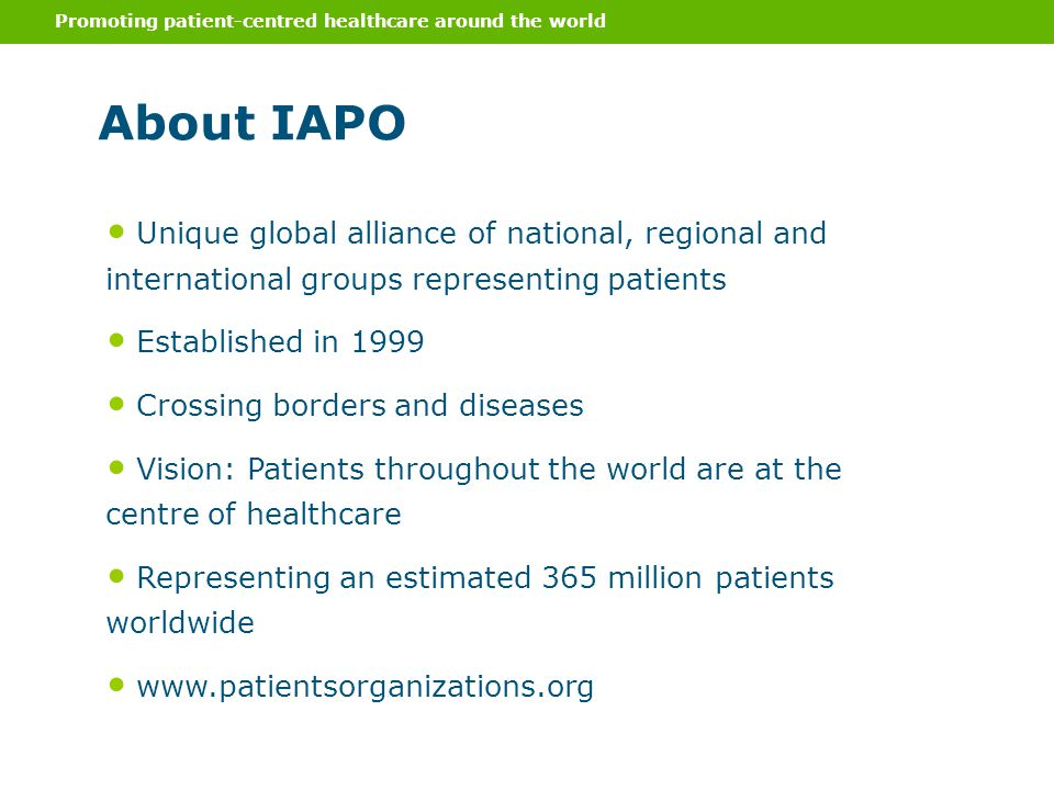 Promoting patient-centred healthcare around the world IAPO's Mission 1.Realizing active partnerships with patients' organizations, maximizing their impact through capacity building 2.Advocating internationally with a strong patients' voice on relevant aspects of healthcare policy, with the aim of influencing international, regional and national health agendas and policies 3.Building cross-sector alliances and working collaboratively with like- minded medical and health professionals, policy makers, academics, researchers and industry representatives IAPO's role is built around the understanding that patients voices are amplified and heard effectively when patients' organizations are linked and connect resources to share best practices and practical strategies.
