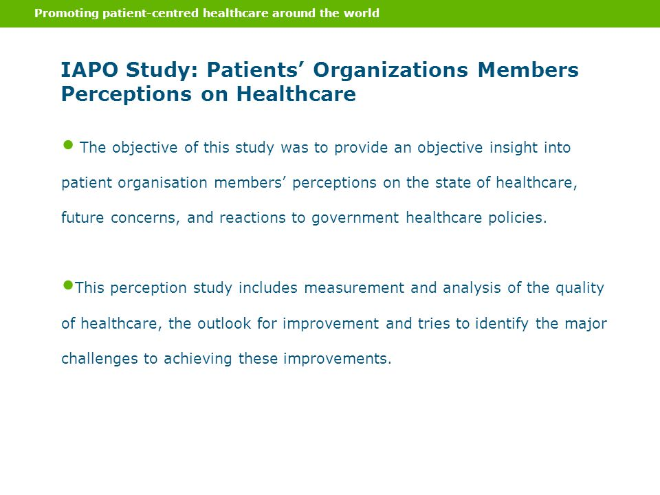 Promoting patient-centred healthcare around the world IAPO Study: Patients' Organizations Members Perceptions on Healthcare The objective of this study was to provide an objective insight into patient organisation members' perceptions on the state of healthcare, future concerns, and reactions to government healthcare policies.