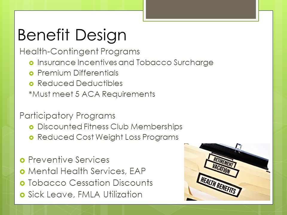 Benefit Design Health-Contingent Programs  Insurance Incentives and Tobacco Surcharge  Premium Differentials  Reduced Deductibles *Must meet 5 ACA Requirements Participatory Programs  Discounted Fitness Club Memberships  Reduced Cost Weight Loss Programs  Preventive Services  Mental Health Services, EAP  Tobacco Cessation Discounts  Sick Leave, FMLA Utilization