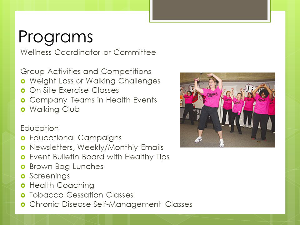 Programs Wellness Coordinator or Committee Group Activities and Competitions  Weight Loss or Walking Challenges  On Site Exercise Classes  Company Teams in Health Events  Walking Club Education  Educational Campaigns  Newsletters, Weekly/Monthly Emails  Event Bulletin Board with Healthy Tips  Brown Bag Lunches  Screenings  Health Coaching  Tobacco Cessation Classes  Chronic Disease Self-Management Classes