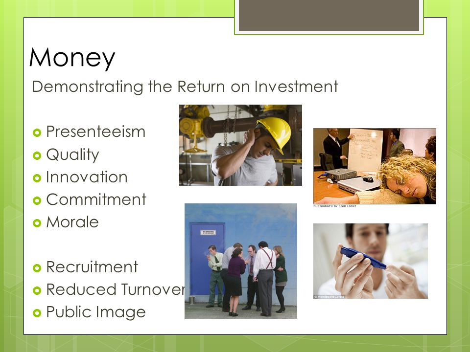Money Demonstrating the Return on Investment  Presenteeism  Quality  Innovation  Commitment  Morale  Recruitment  Reduced Turnover  Public Image