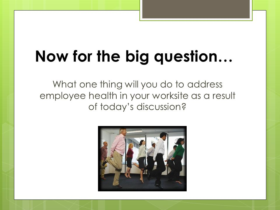 Now for the big question… What one thing will you do to address employee health in your worksite as a result of today's discussion