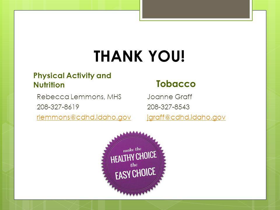 THANK YOU! Physical Activity and Nutrition Rebecca Lemmons, MHS 208-327-8619 rlemmons@cdhd.idaho.gov Tobacco Joanne Graff 208-327-8543 jgraff@cdhd.ida