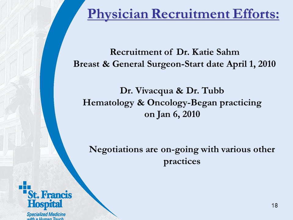 18 Physician Recruitment Efforts: Recruitment of Dr. Katie Sahm Breast & General Surgeon-Start date April 1, 2010 Dr. Vivacqua & Dr. Tubb Hematology &