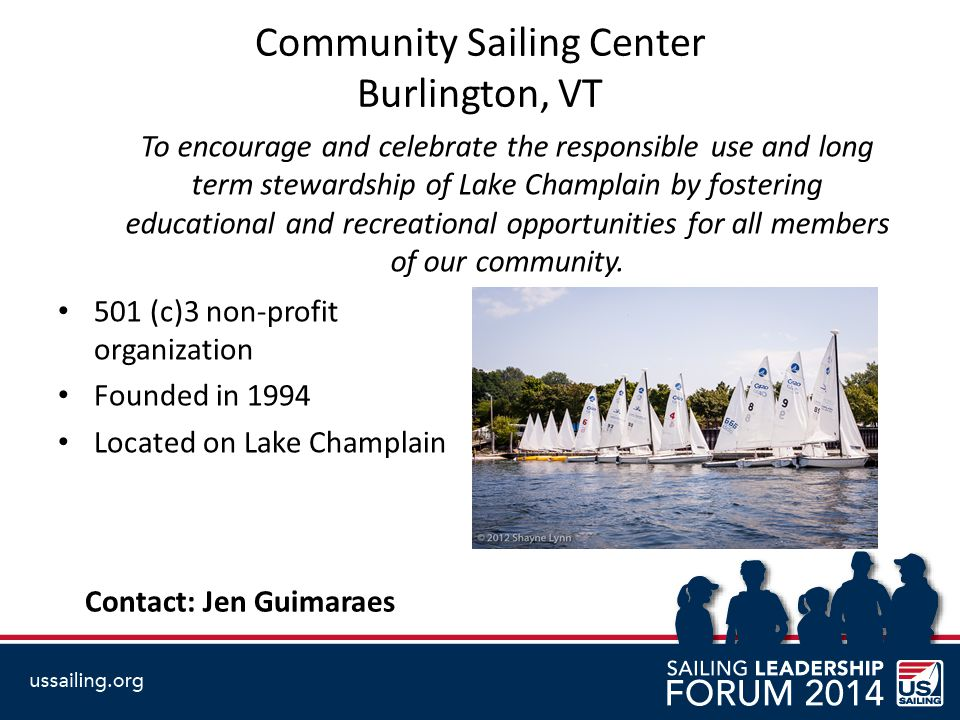 Community Sailing Center Burlington, VT To encourage and celebrate the responsible use and long term stewardship of Lake Champlain by fostering educational and recreational opportunities for all members of our community.