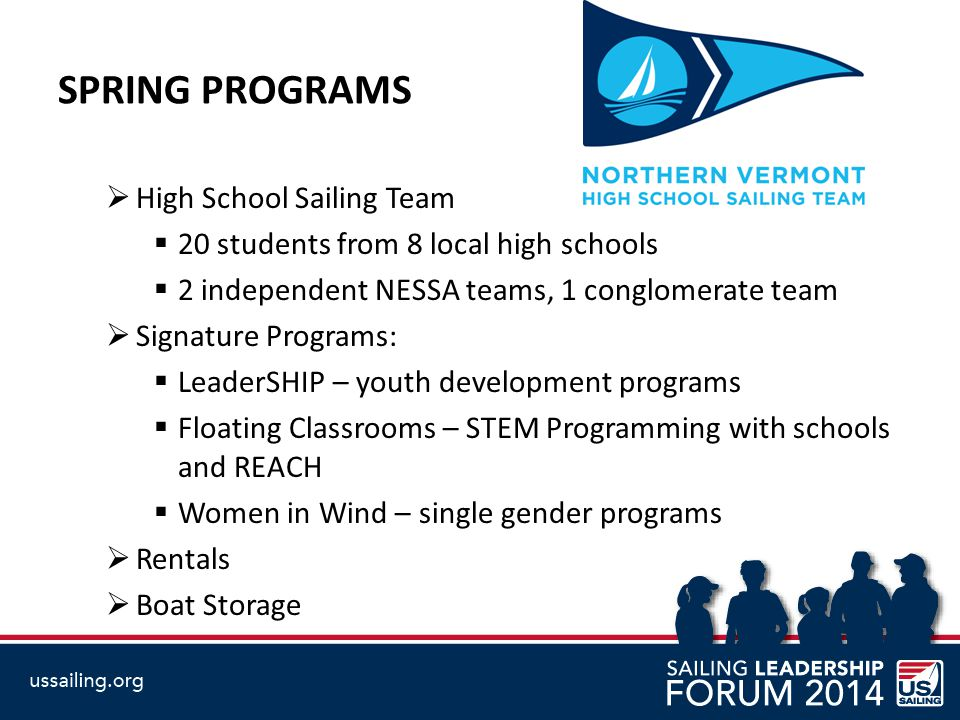 SPRING PROGRAMS  High School Sailing Team  20 students from 8 local high schools  2 independent NESSA teams, 1 conglomerate team  Signature Programs:  LeaderSHIP – youth development programs  Floating Classrooms – STEM Programming with schools and REACH  Women in Wind – single gender programs  Rentals  Boat Storage