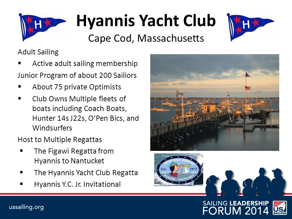 Hyannis Yacht Club Cape Cod, Massachusetts Adult Sailing  Active adult sailing membership Junior Program of about 200 Sailiors  About 75 private Optimists  Club Owns Multiple fleets of boats including Coach Boats, Hunter 14s J22s, O'Pen Bics, and Windsurfers Host to Multiple Regattas  The Figawi Regatta from Hyannis to Nantucket  The Hyannis Yacht Club Regatta  Hyannis Y.C.