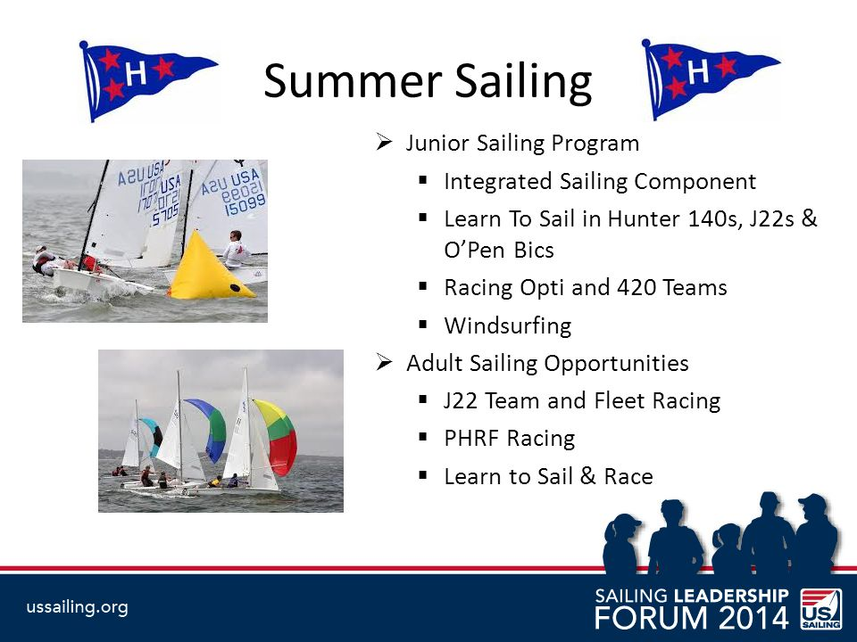 Summer Sailing  Junior Sailing Program  Integrated Sailing Component  Learn To Sail in Hunter 140s, J22s & O'Pen Bics  Racing Opti and 420 Teams  Windsurfing  Adult Sailing Opportunities  J22 Team and Fleet Racing  PHRF Racing  Learn to Sail & Race
