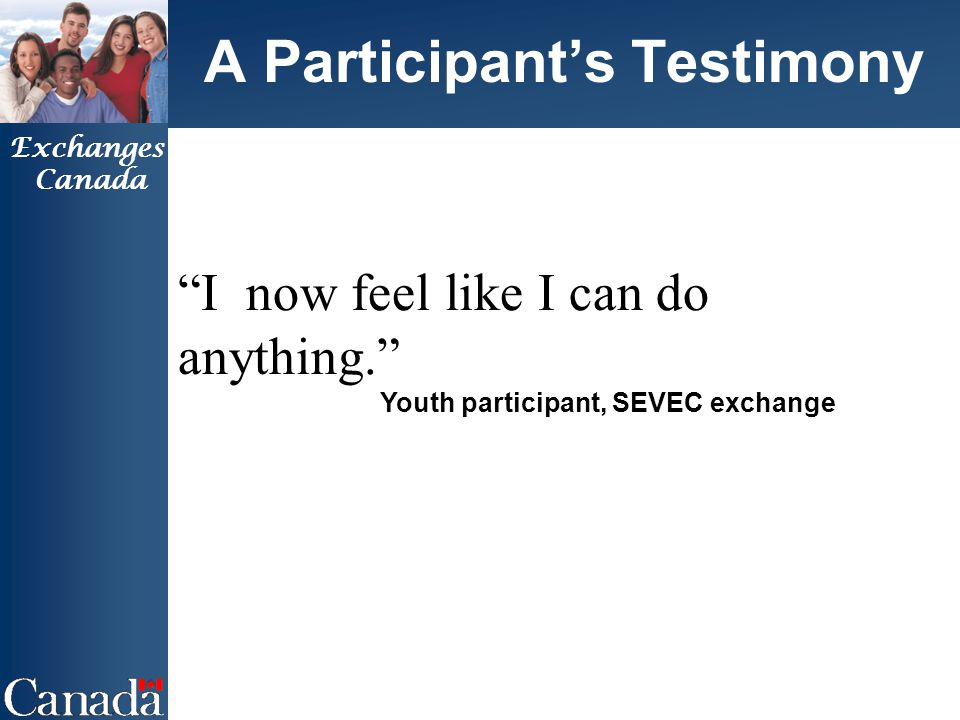 Exchanges Canada A Participant's Testimony I now feel like I can do anything. Youth participant, SEVEC exchange