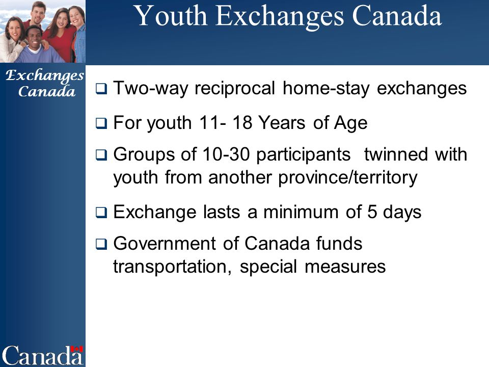 Exchanges Canada Youth Exchanges Canada  Two-way reciprocal home-stay exchanges  For youth 11- 18 Years of Age  Groups of 10-30 participants twinned with youth from another province/territory  Exchange lasts a minimum of 5 days  Government of Canada funds transportation, special measures