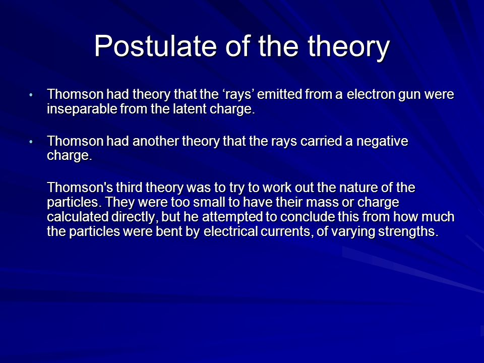 Postulate of the theory Thomson had theory that the 'rays' emitted from a electron gun were inseparable from the latent charge. Thomson had theory tha