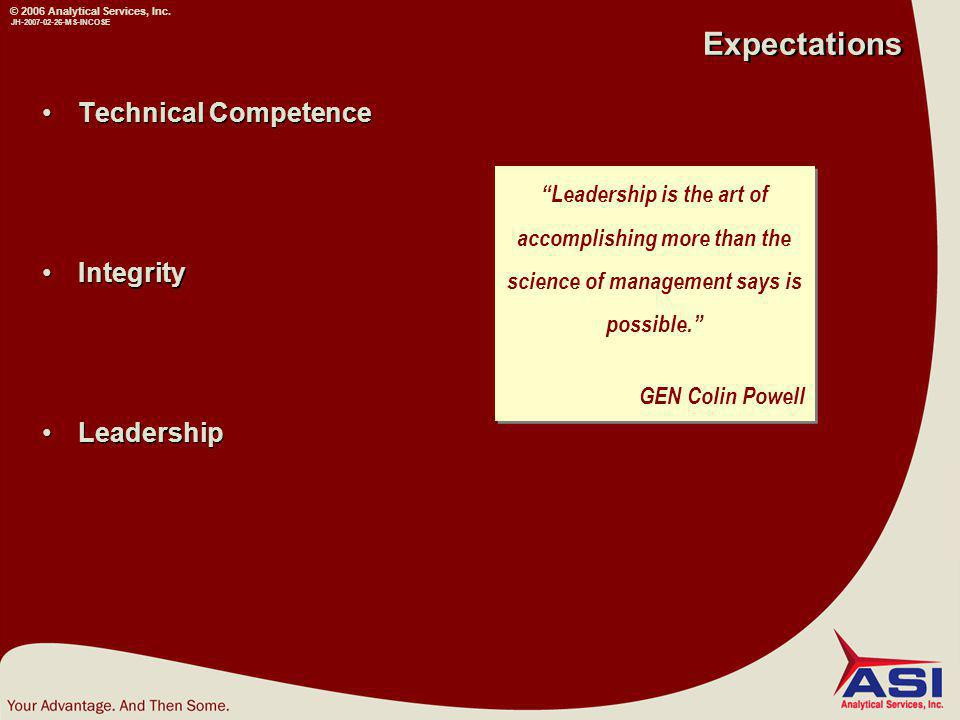 JH-2007-02-26-MS-INCOSE Expectations Technical Competence Integrity Leadership Technical Competence Integrity Leadership Leadership is the art of accomplishing more than the science of management says is possible. GEN Colin Powell Leadership is the art of accomplishing more than the science of management says is possible. GEN Colin Powell