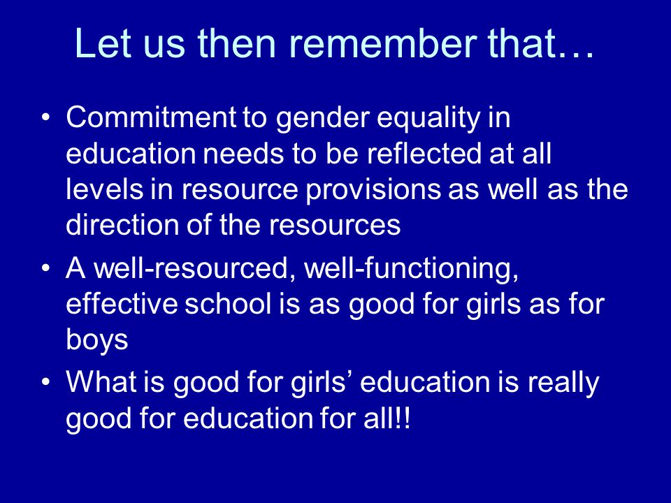 Let us then remember that… Commitment to gender equality in education needs to be reflected at all levels in resource provisions as well as the direction of the resources A well-resourced, well-functioning, effective school is as good for girls as for boys What is good for girls' education is really good for education for all!!