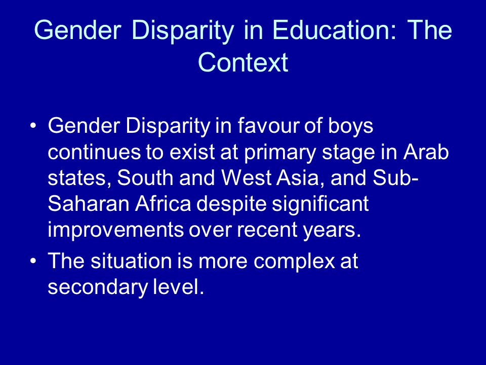 Gender Disparity in Education: The Context Gender Disparity in favour of boys continues to exist at primary stage in Arab states, South and West Asia, and Sub- Saharan Africa despite significant improvements over recent years.