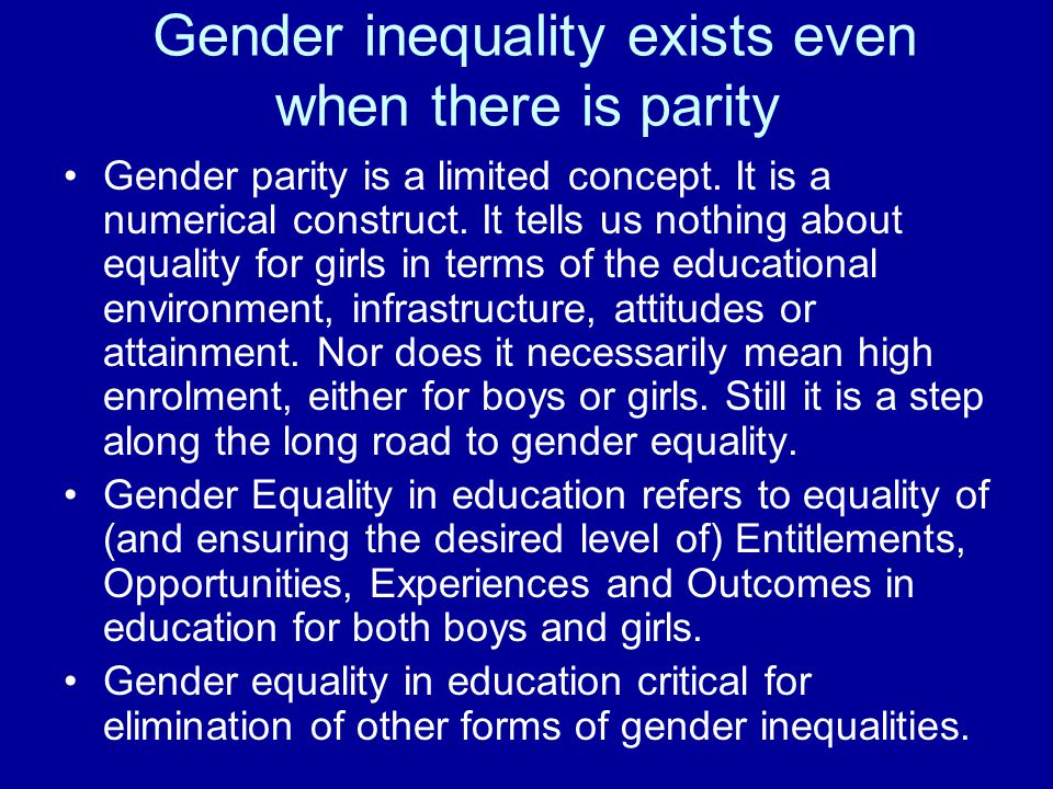 Gender inequality exists even when there is parity Gender parity is a limited concept.