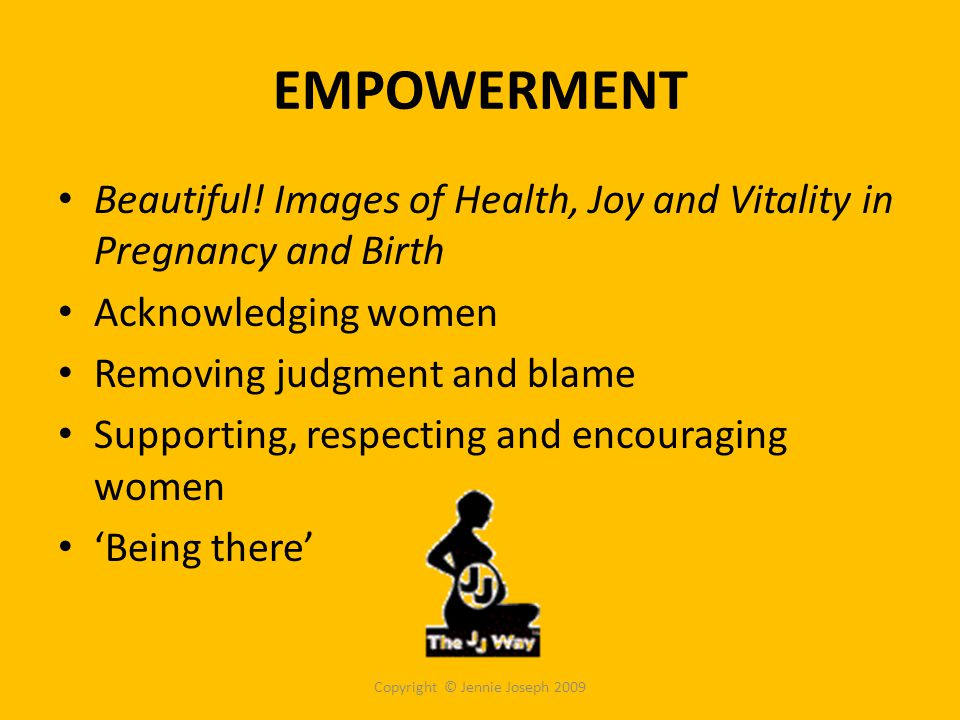 EMPOWERMENT Beautiful! Images of Health, Joy and Vitality in Pregnancy and Birth Acknowledging women Removing judgment and blame Supporting, respectin