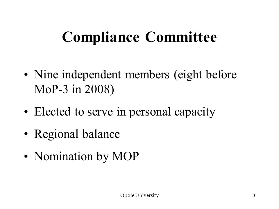 Opole University3 Compliance Committee Nine independent members (eight before MoP-3 in 2008) Elected to serve in personal capacity Regional balance Nomination by MOP