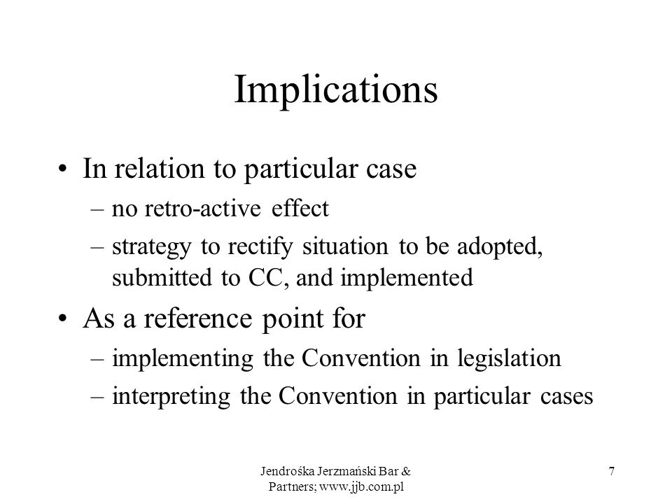 Implications In relation to particular case –no retro-active effect –strategy to rectify situation to be adopted, submitted to CC, and implemented As a reference point for –implementing the Convention in legislation –interpreting the Convention in particular cases Jendrośka Jerzmański Bar & Partners; www.jjb.com.pl 7