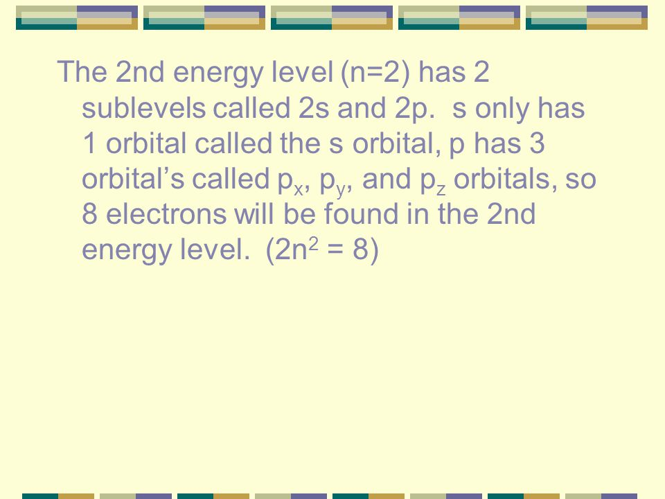 D. D. How many electrons can go into each energy level? Each orbital can hold two electrons. (2n 2 = number of electrons per energy level) The 1st ene