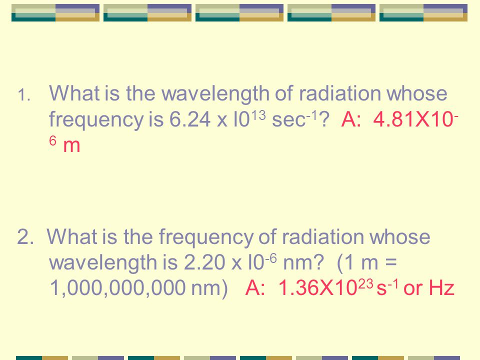 If the frequency and wavelength are known then the product of the two (wavelength x frequency) is always equal to the same speed. It is known as the s