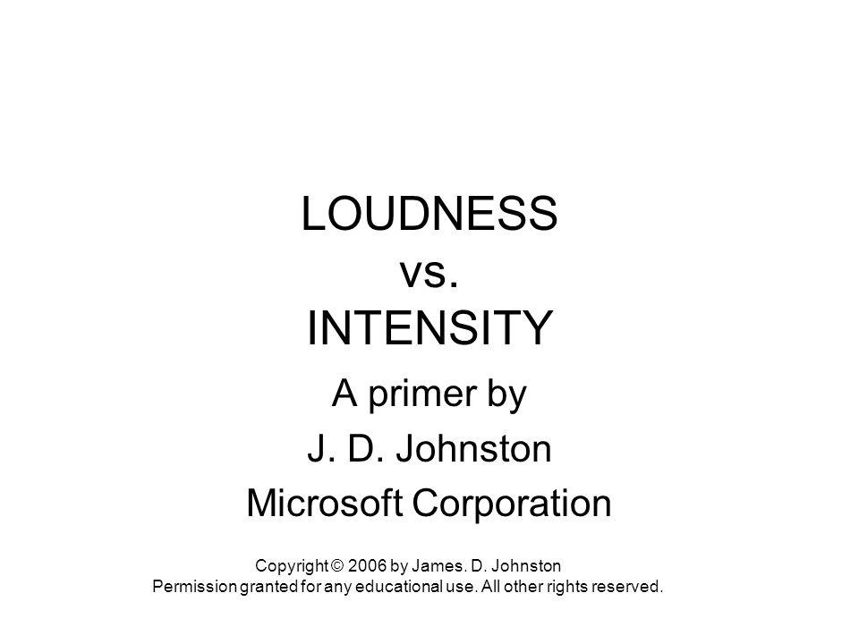 LOUDNESS vs.INTENSITY A primer by J. D. Johnston Microsoft Corporation Copyright © 2006 by James.