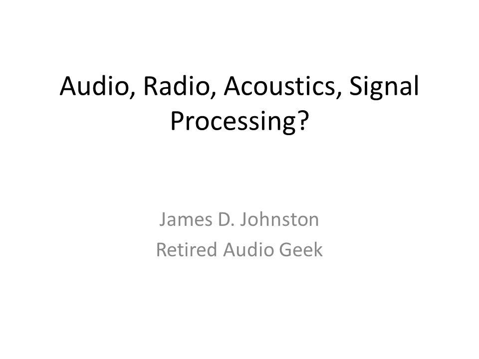 Audio, Radio, Acoustics, Signal Processing? James D. Johnston Retired Audio Geek