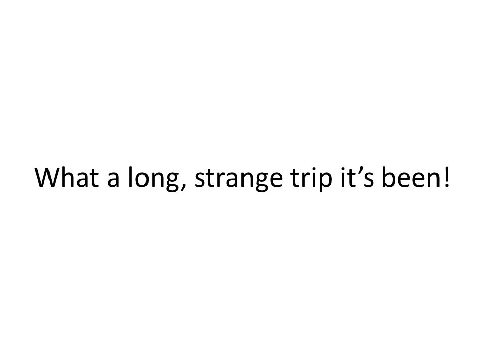 What a long, strange trip it's been!
