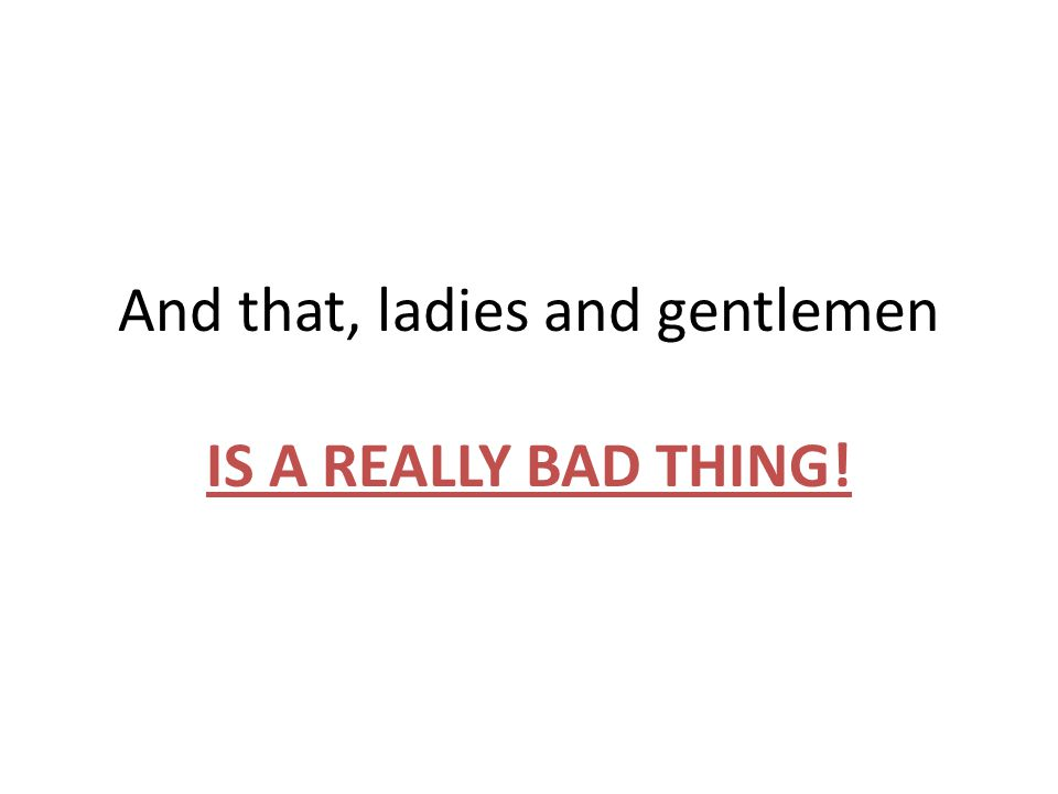 And that, ladies and gentlemen IS A REALLY BAD THING!
