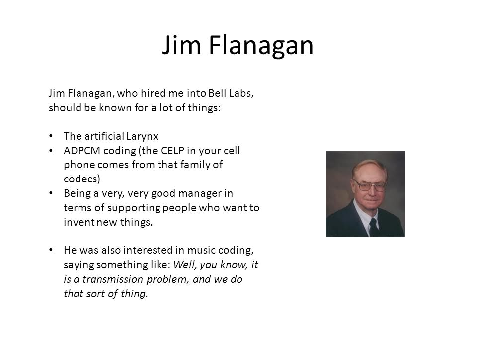 Jim Flanagan Jim Flanagan, who hired me into Bell Labs, should be known for a lot of things: The artificial Larynx ADPCM coding (the CELP in your cell phone comes from that family of codecs) Being a very, very good manager in terms of supporting people who want to invent new things.