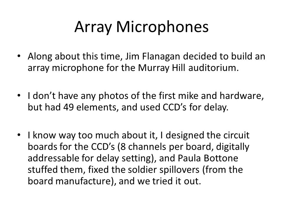 Array Microphones Along about this time, Jim Flanagan decided to build an array microphone for the Murray Hill auditorium.