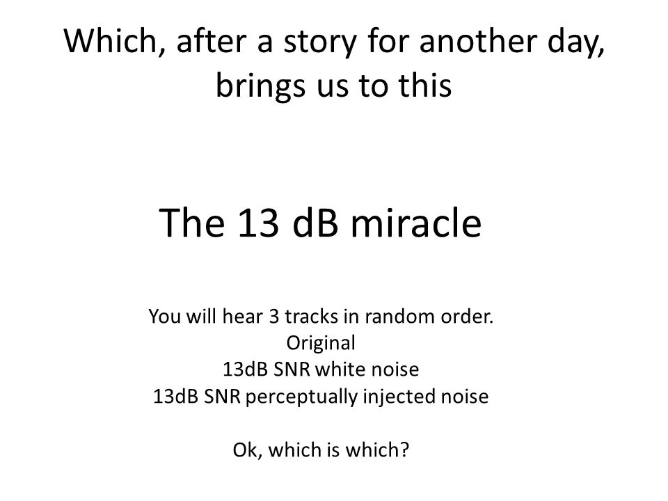 Which, after a story for another day, brings us to this The 13 dB miracle You will hear 3 tracks in random order.