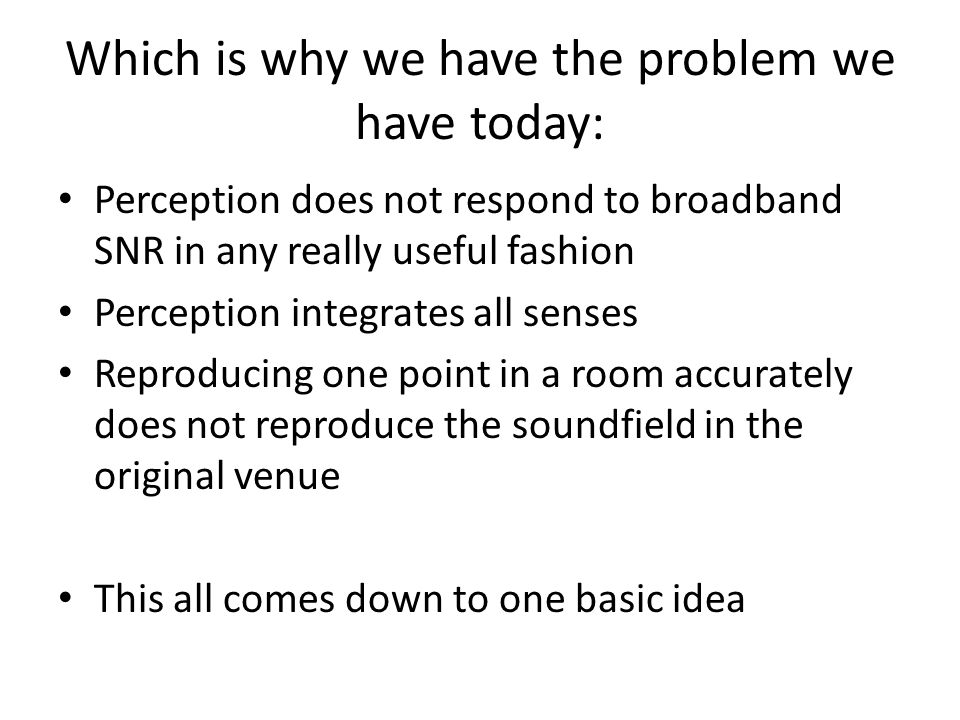 Which is why we have the problem we have today: Perception does not respond to broadband SNR in any really useful fashion Perception integrates all senses Reproducing one point in a room accurately does not reproduce the soundfield in the original venue This all comes down to one basic idea