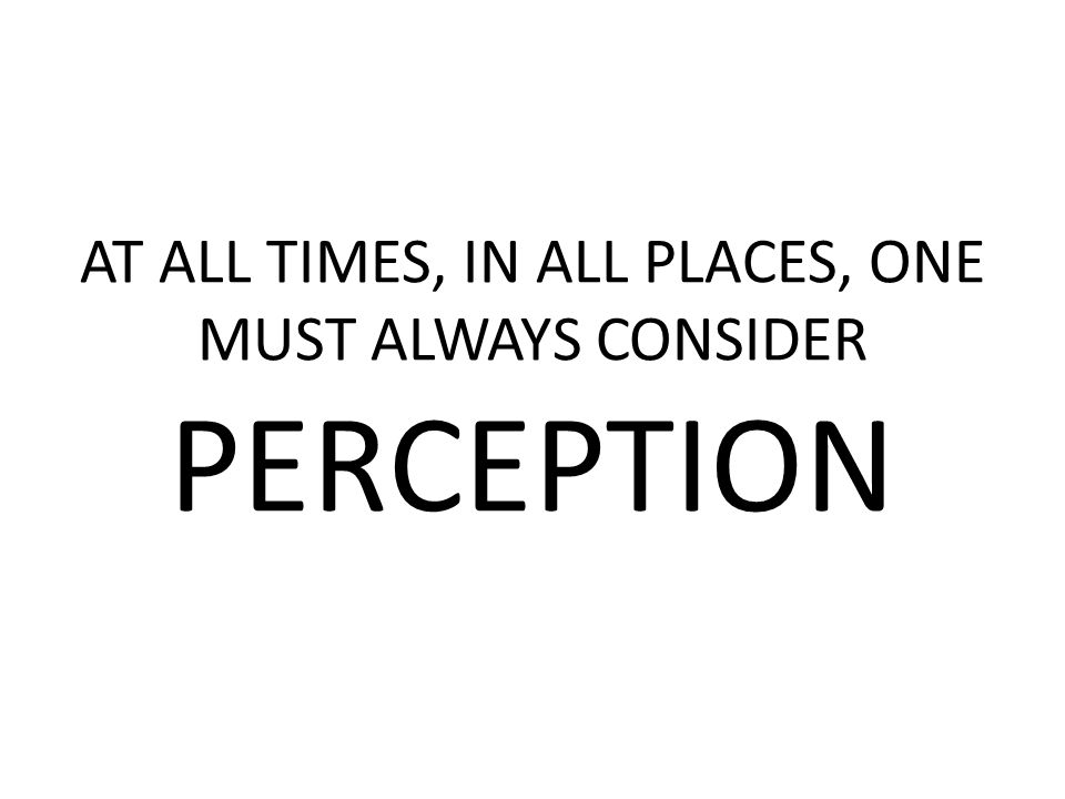AT ALL TIMES, IN ALL PLACES, ONE MUST ALWAYS CONSIDER PERCEPTION
