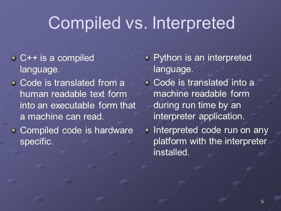 5 Compiled vs.Interpreted C++ is a compiled language.