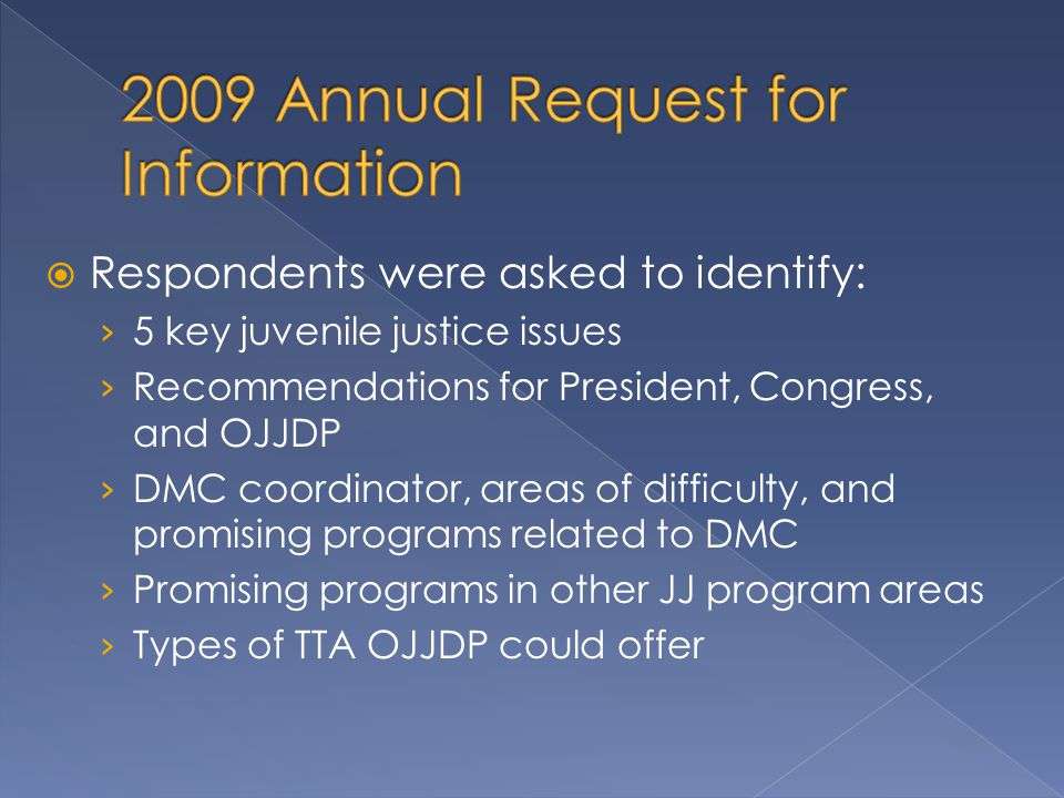  Respondents were asked to identify: › 5 key juvenile justice issues › Recommendations for President, Congress, and OJJDP › DMC coordinator, areas of difficulty, and promising programs related to DMC › Promising programs in other JJ program areas › Types of TTA OJJDP could offer