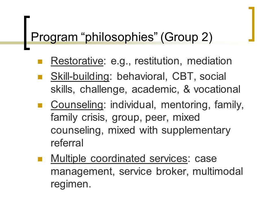 Program philosophies (Group 2) Restorative: e.g., restitution, mediation Skill-building: behavioral, CBT, social skills, challenge, academic, & vocational Counseling: individual, mentoring, family, family crisis, group, peer, mixed counseling, mixed with supplementary referral Multiple coordinated services: case management, service broker, multimodal regimen.