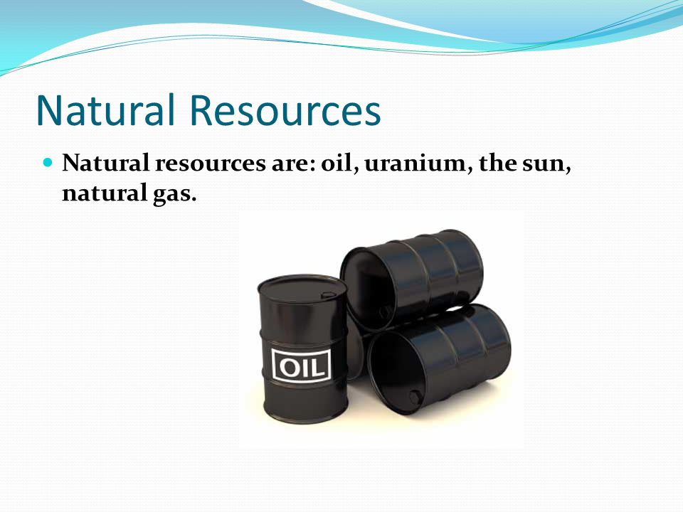 Natural Resources Natural resources are: oil, uranium, the sun, natural gas.