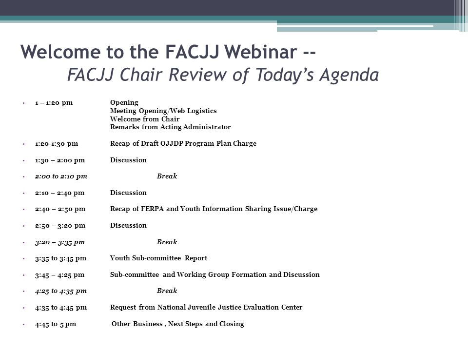 Welcome to the FACJJ Webinar -- FACJJ Chair Review of Today's Agenda 1 – 1:20 pmOpening Meeting Opening/Web Logistics Welcome from Chair Remarks from Acting Administrator 1:20-1:30 pmRecap of Draft OJJDP Program Plan Charge 1:30 – 2:00 pmDiscussion 2:00 to 2:10 pmBreak 2:10 – 2:40 pmDiscussion 2:40 – 2:50 pmRecap of FERPA and Youth Information Sharing Issue/Charge 2:50 – 3:20 pmDiscussion 3:20 – 3:35 pmBreak 3:35 to 3:45 pmYouth Sub-committee Report 3:45 – 4:25 pm Sub-committee and Working Group Formation and Discussion 4:25 to 4:35 pmBreak 4:35 to 4:45 pmRequest from National Juvenile Justice Evaluation Center 4:45 to 5 pm Other Business, Next Steps and Closing