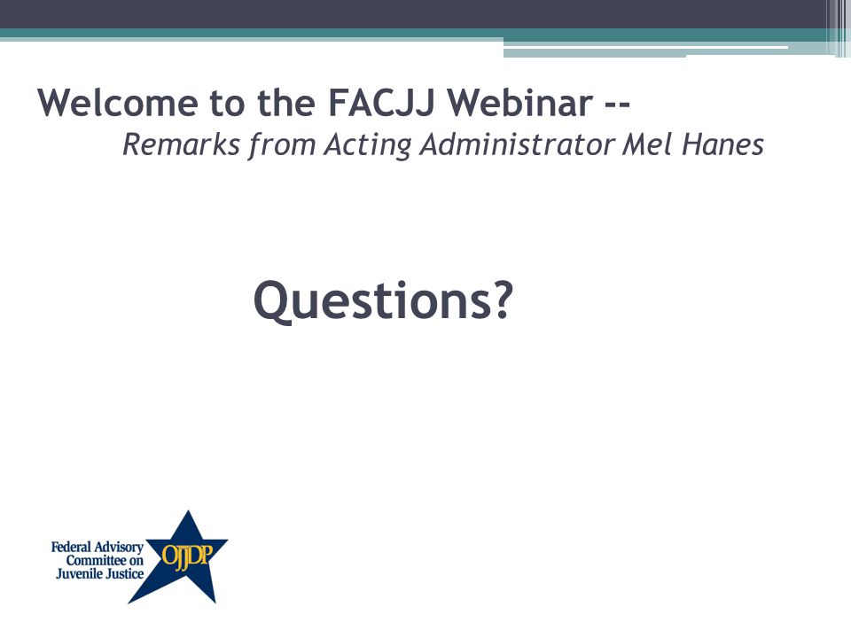Welcome to the FACJJ Webinar -- Remarks from Acting Administrator Mel Hanes Questions?