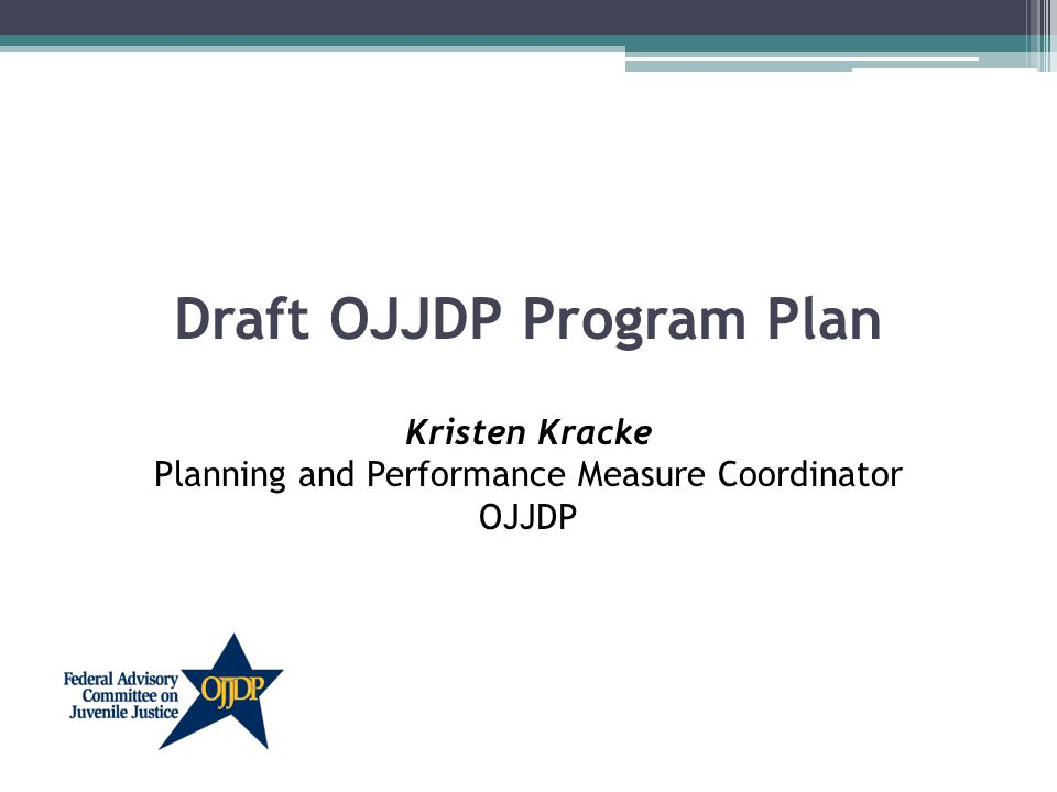 Draft OJJDP Program Plan Kristen Kracke Planning and Performance Measure Coordinator OJJDP