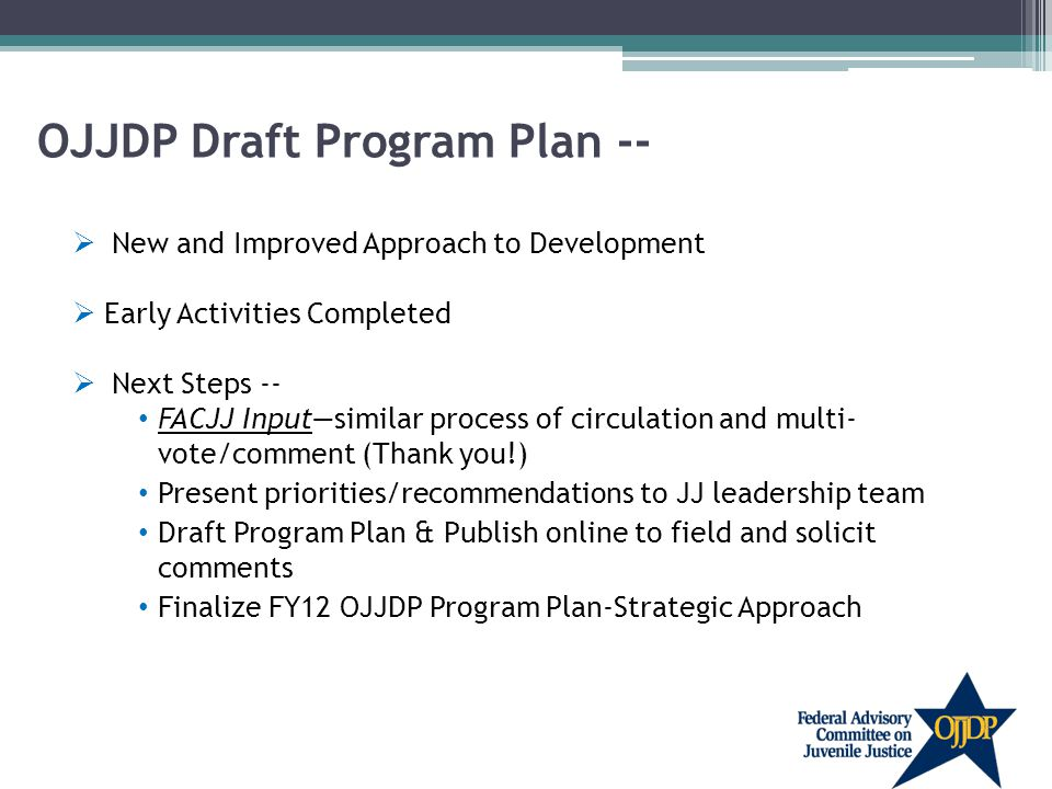 OJJDP Draft Program Plan --  New and Improved Approach to Development  Early Activities Completed  Next Steps -- FACJJ Input—similar process of circulation and multi- vote/comment (Thank you!) Present priorities/recommendations to JJ leadership team Draft Program Plan & Publish online to field and solicit comments Finalize FY12 OJJDP Program Plan-Strategic Approach
