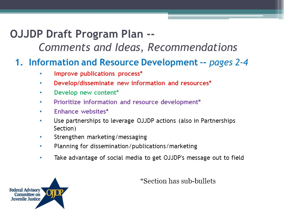 OJJDP Draft Program Plan -- Comments and Ideas, Recommendations 1.Information and Resource Development –- pages 2-4 Improve publications process* Develop/disseminate new information and resources* Develop new content* Prioritize information and resource development* Enhance websites* Use partnerships to leverage OJJDP actions (also in Partnerships Section) Strengthen marketing/messaging Planning for dissemination/publications/marketing Take advantage of social media to get OJJDP s message out to field *Section has sub-bullets