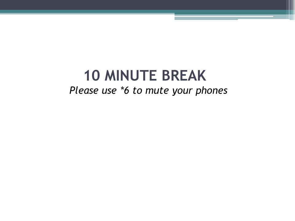 10 MINUTE BREAK Please use *6 to mute your phones