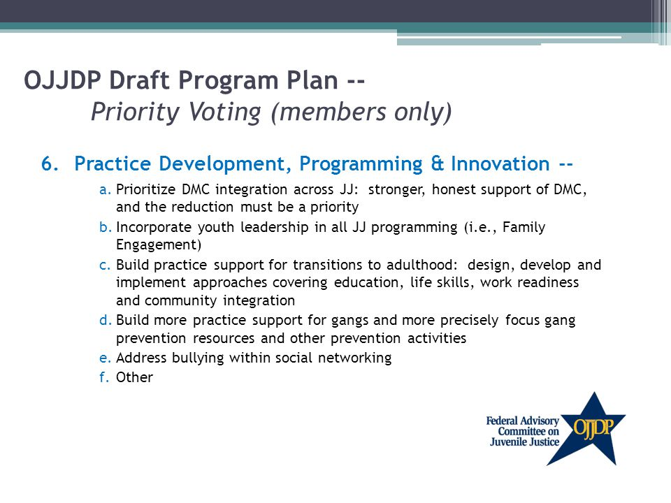 OJJDP Draft Program Plan -- Priority Voting (members only) 6.Practice Development, Programming & Innovation -- a.Prioritize DMC integration across JJ: stronger, honest support of DMC, and the reduction must be a priority b.Incorporate youth leadership in all JJ programming (i.e., Family Engagement) c.Build practice support for transitions to adulthood: design, develop and implement approaches covering education, life skills, work readiness and community integration d.Build more practice support for gangs and more precisely focus gang prevention resources and other prevention activities e.Address bullying within social networking f.Other