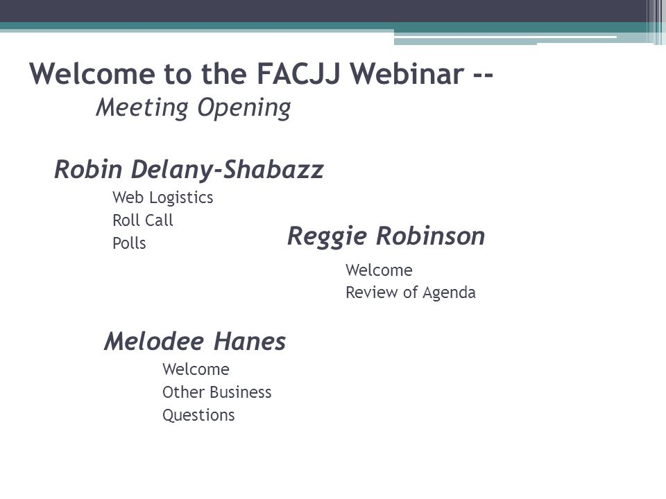 Welcome to the FACJJ Webinar -- Meeting Opening Robin Delany-Shabazz Web Logistics Roll Call Polls Reggie Robinson Welcome Review of Agenda Melodee Hanes Welcome Other Business Questions